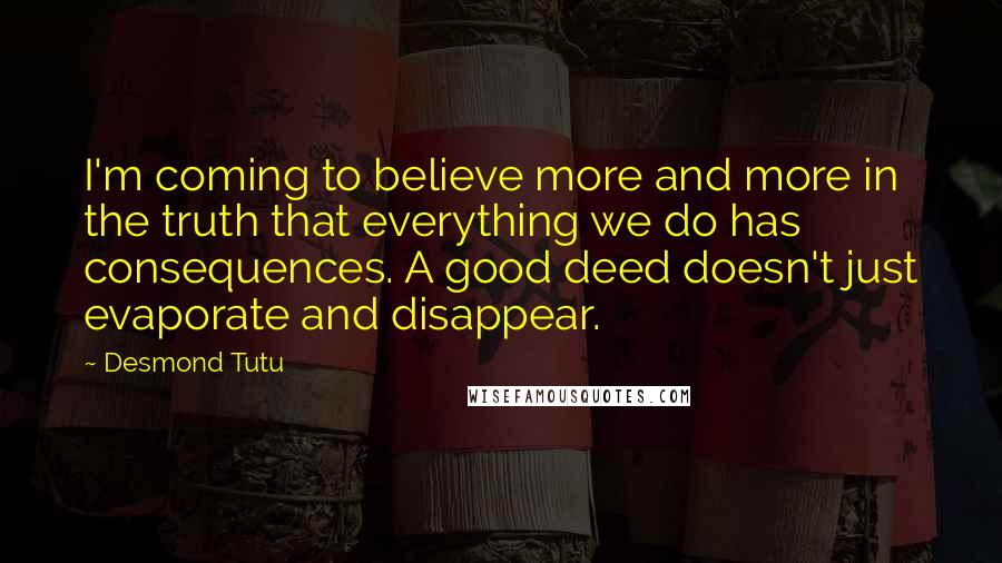 Desmond Tutu quotes: I'm coming to believe more and more in the truth that everything we do has consequences. A good deed doesn't just evaporate and disappear.