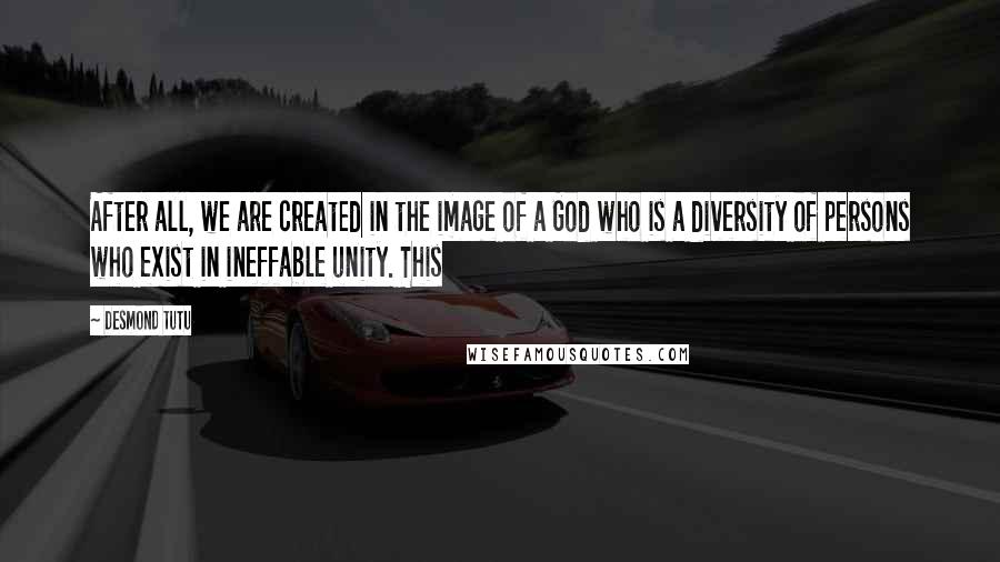 Desmond Tutu quotes: After all, we are created in the image of a God who is a diversity of persons who exist in ineffable unity. This