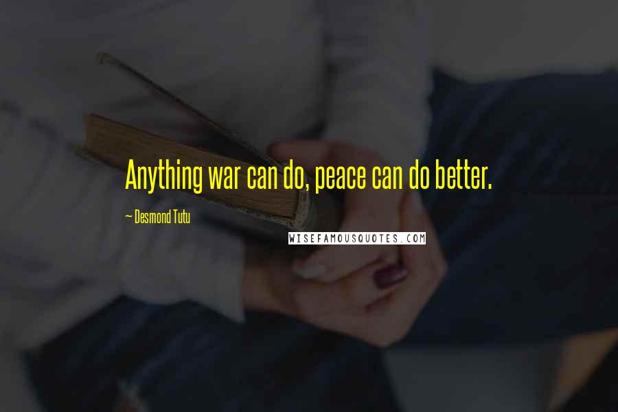 Desmond Tutu quotes: Anything war can do, peace can do better.