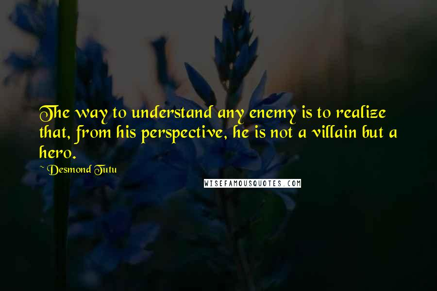 Desmond Tutu quotes: The way to understand any enemy is to realize that, from his perspective, he is not a villain but a hero.