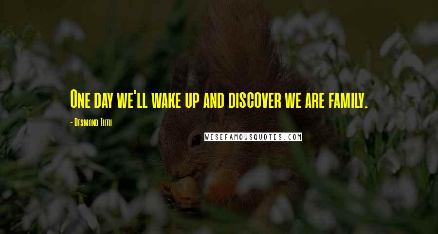 Desmond Tutu quotes: One day we'll wake up and discover we are family.