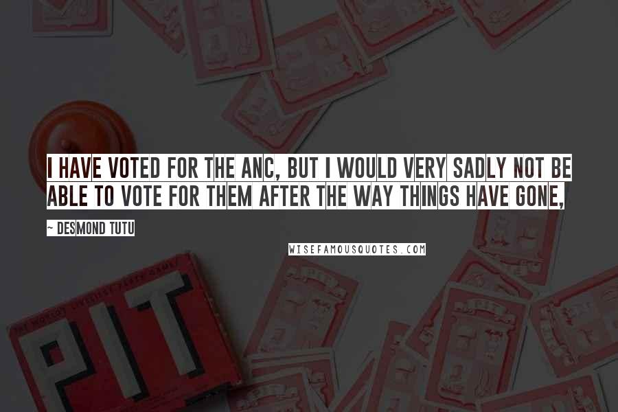 Desmond Tutu quotes: I have voted for the ANC, but I would very sadly not be able to vote for them after the way things have gone,