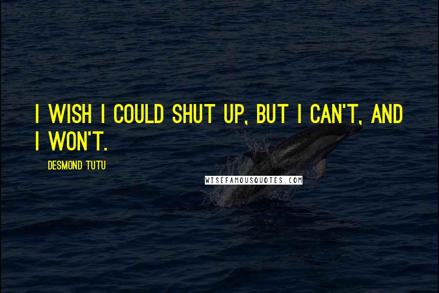 Desmond Tutu quotes: I wish I could shut up, but I can't, and I won't.