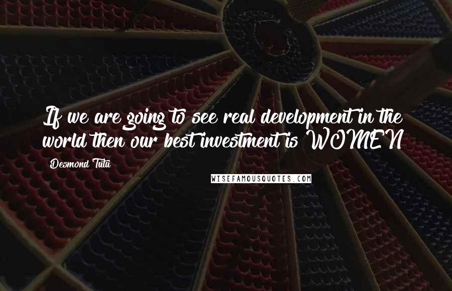 Desmond Tutu quotes: If we are going to see real development in the world then our best investment is WOMEN!