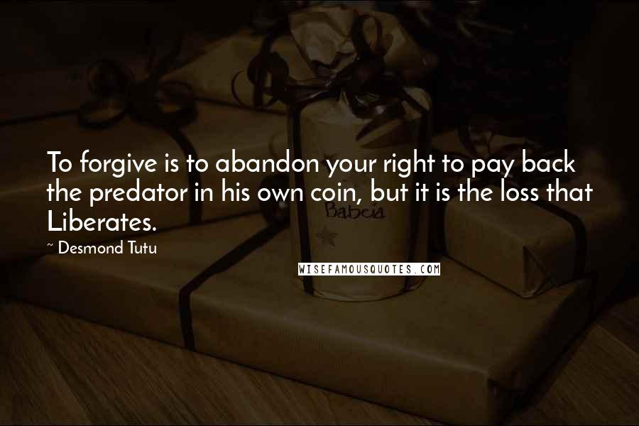 Desmond Tutu quotes: To forgive is to abandon your right to pay back the predator in his own coin, but it is the loss that Liberates.