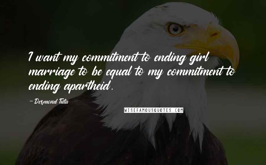 Desmond Tutu quotes: I want my commitment to ending girl marriage to be equal to my commitment to ending apartheid.