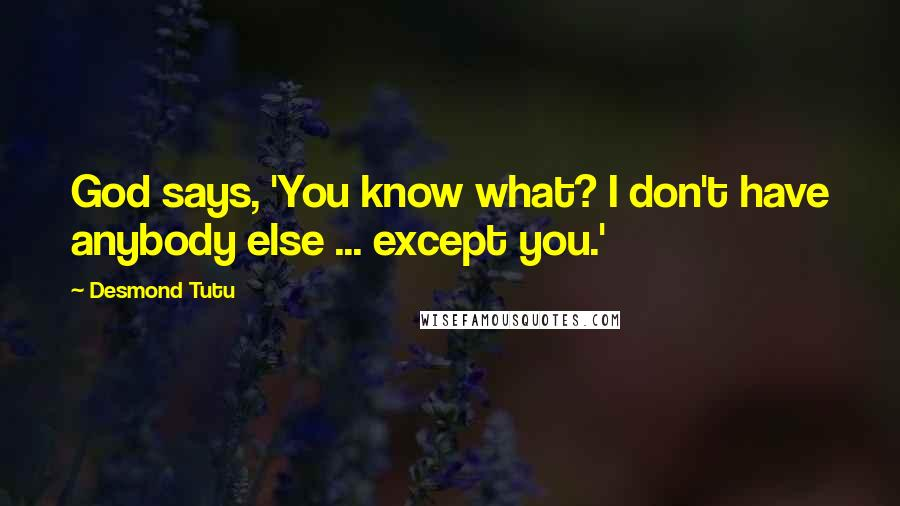 Desmond Tutu quotes: God says, 'You know what? I don't have anybody else ... except you.'