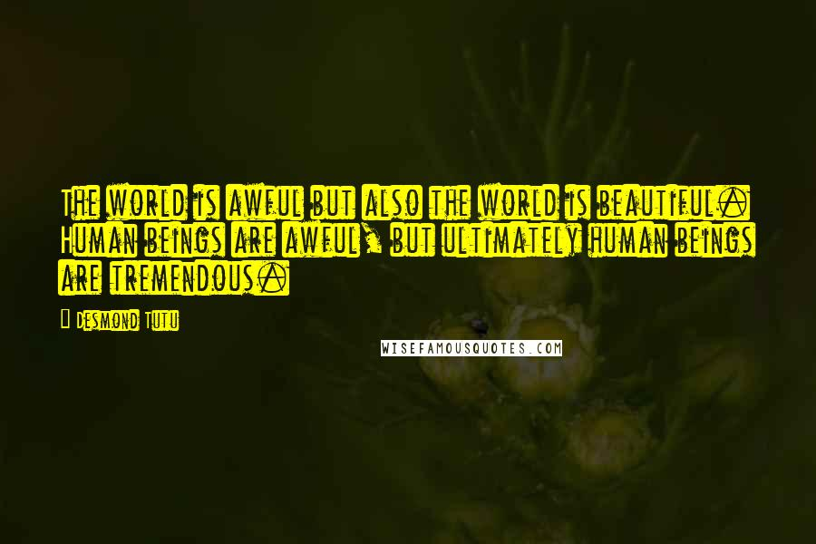 Desmond Tutu quotes: The world is awful but also the world is beautiful. Human beings are awful, but ultimately human beings are tremendous.