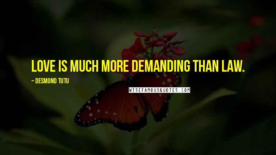 Desmond Tutu quotes: Love is much more demanding than law.