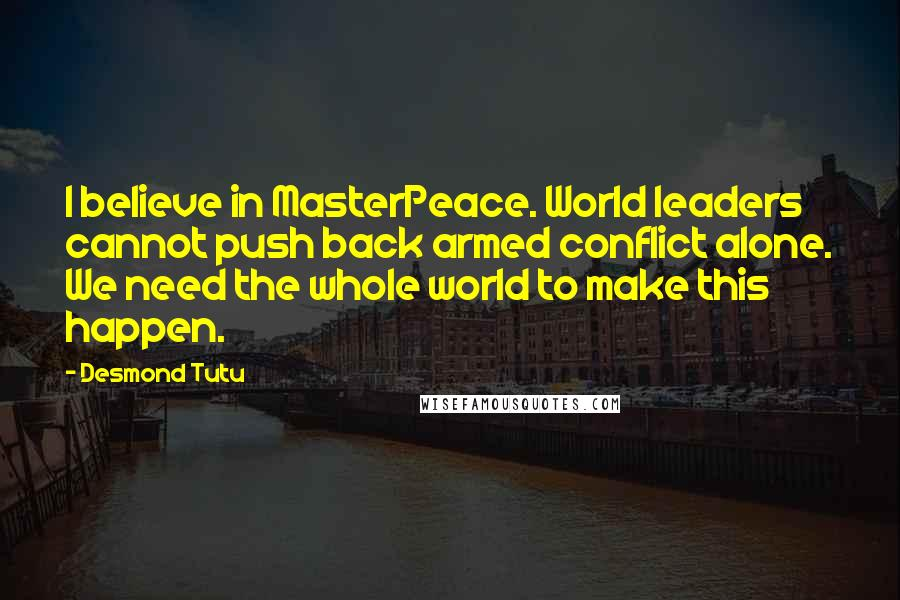 Desmond Tutu quotes: I believe in MasterPeace. World leaders cannot push back armed conflict alone. We need the whole world to make this happen.