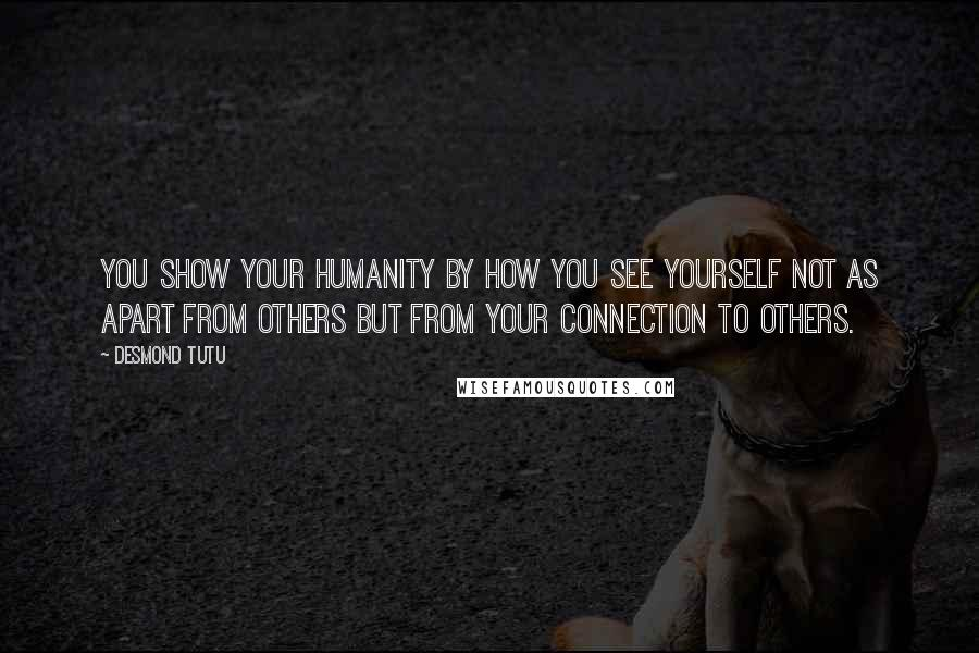 Desmond Tutu quotes: You show your humanity by how you see yourself not as apart from others but from your connection to others.