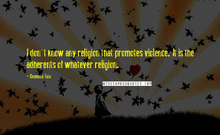 Desmond Tutu quotes: I don't know any religion that promotes violence. It is the adherents of whatever religion.