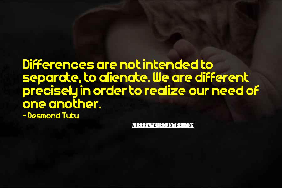 Desmond Tutu quotes: Differences are not intended to separate, to alienate. We are different precisely in order to realize our need of one another.