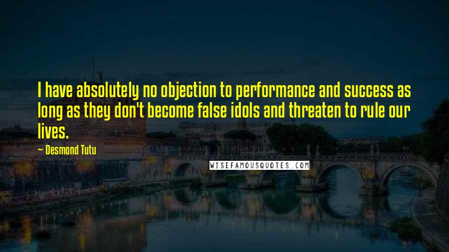 Desmond Tutu quotes: I have absolutely no objection to performance and success as long as they don't become false idols and threaten to rule our lives.