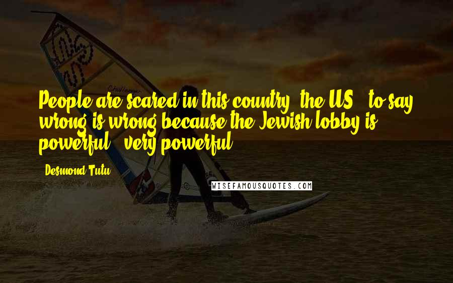 Desmond Tutu quotes: People are scared in this country [the US], to say wrong is wrong because the Jewish lobby is powerful - very powerful.