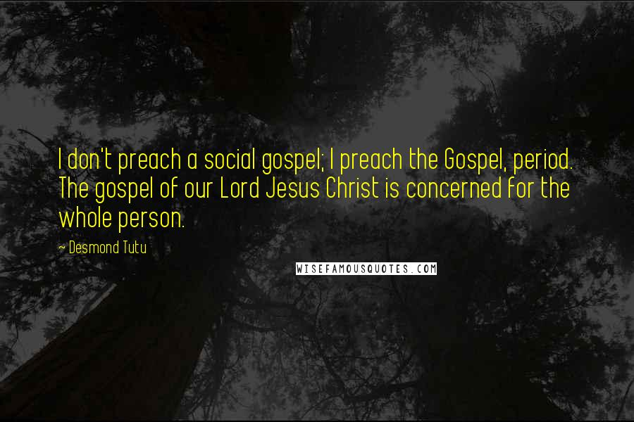 Desmond Tutu quotes: I don't preach a social gospel; I preach the Gospel, period. The gospel of our Lord Jesus Christ is concerned for the whole person.