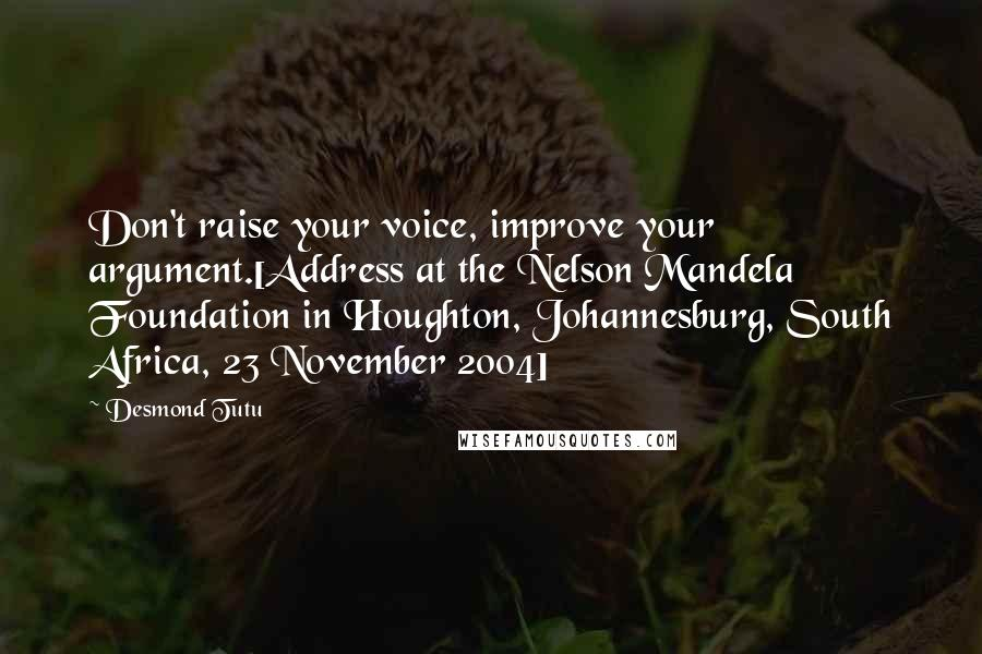 Desmond Tutu quotes: Don't raise your voice, improve your argument.[Address at the Nelson Mandela Foundation in Houghton, Johannesburg, South Africa, 23 November 2004]