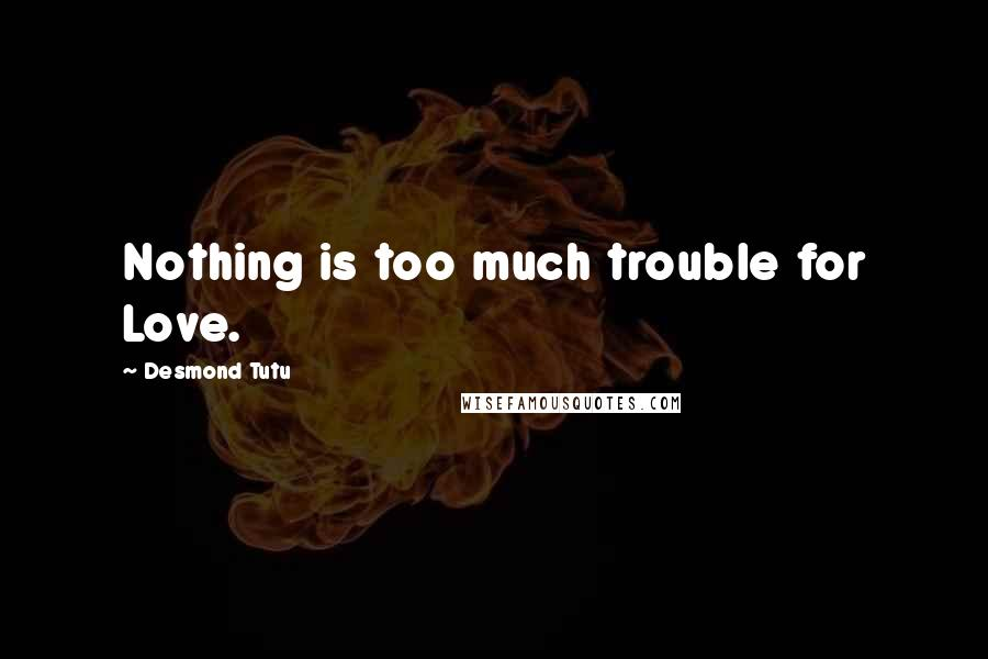 Desmond Tutu quotes: Nothing is too much trouble for Love.