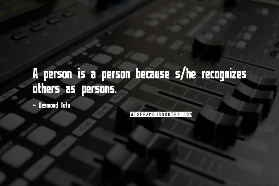 Desmond Tutu quotes: A person is a person because s/he recognizes others as persons.