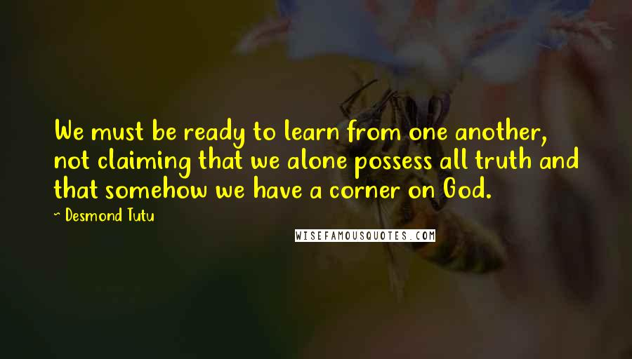 Desmond Tutu quotes: We must be ready to learn from one another, not claiming that we alone possess all truth and that somehow we have a corner on God.