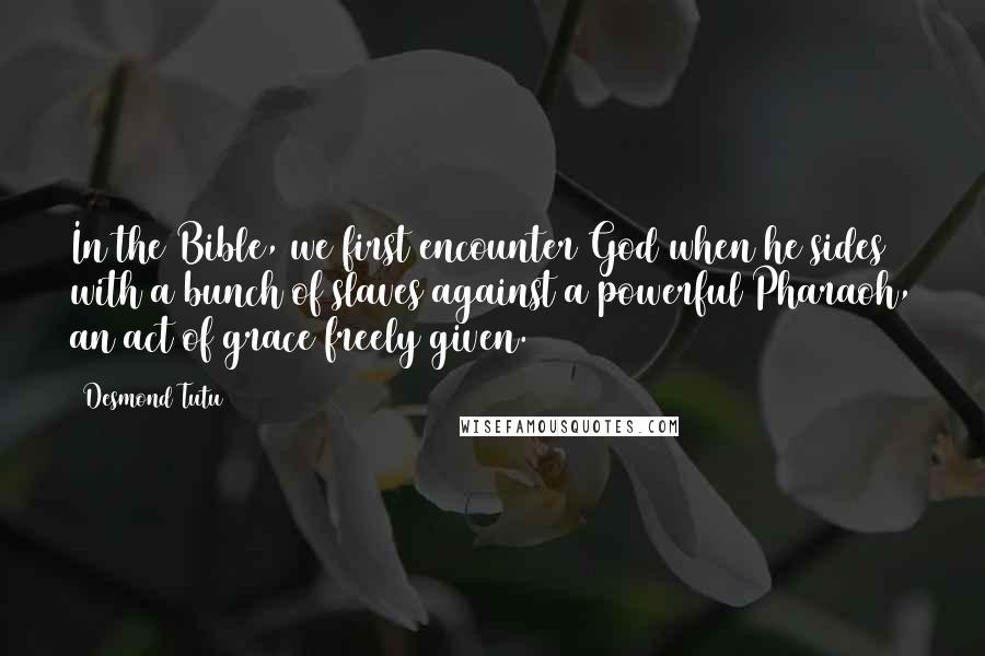 Desmond Tutu quotes: In the Bible, we first encounter God when he sides with a bunch of slaves against a powerful Pharaoh, an act of grace freely given.