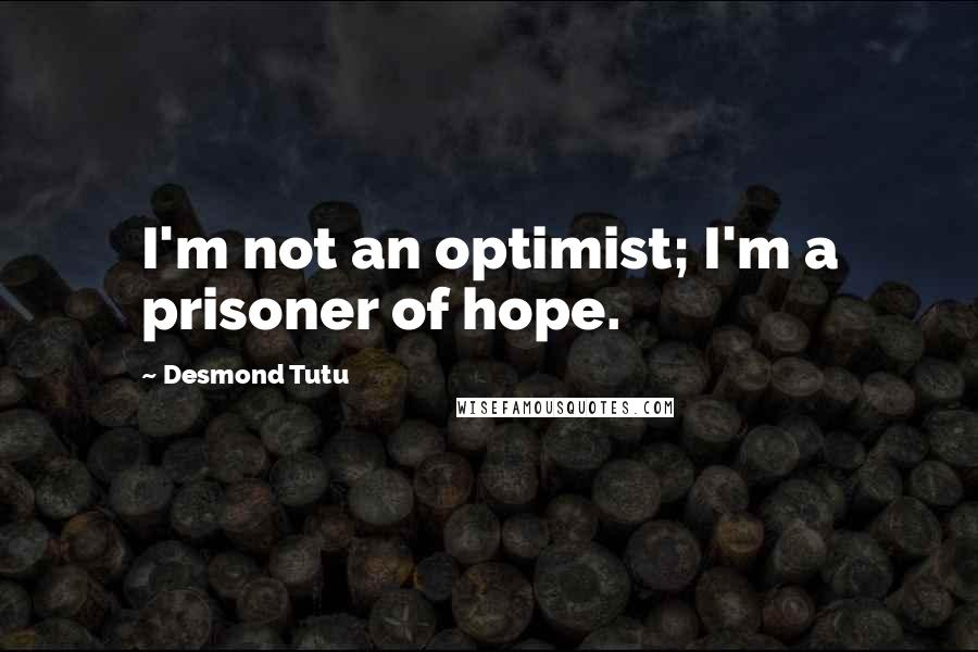 Desmond Tutu quotes: I'm not an optimist; I'm a prisoner of hope.