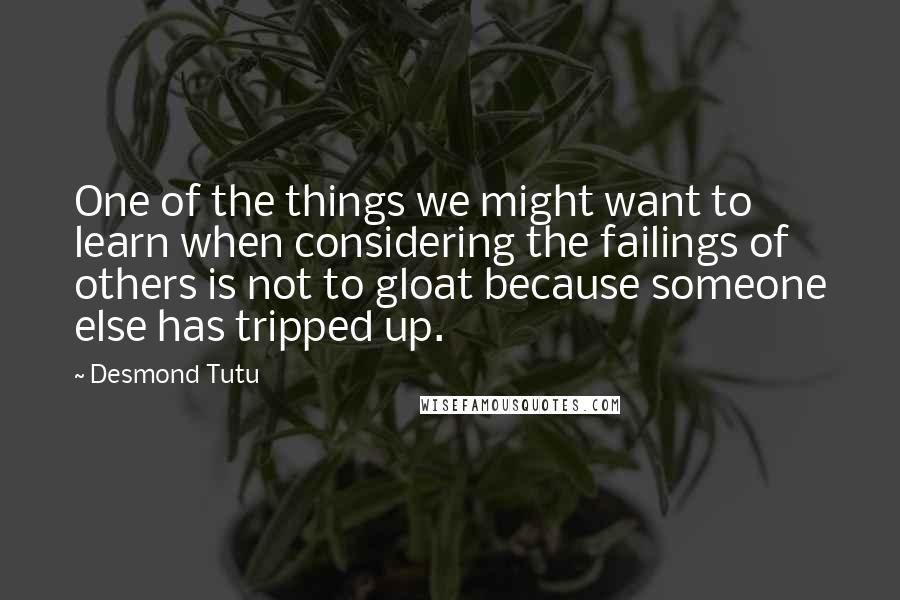 Desmond Tutu quotes: One of the things we might want to learn when considering the failings of others is not to gloat because someone else has tripped up.