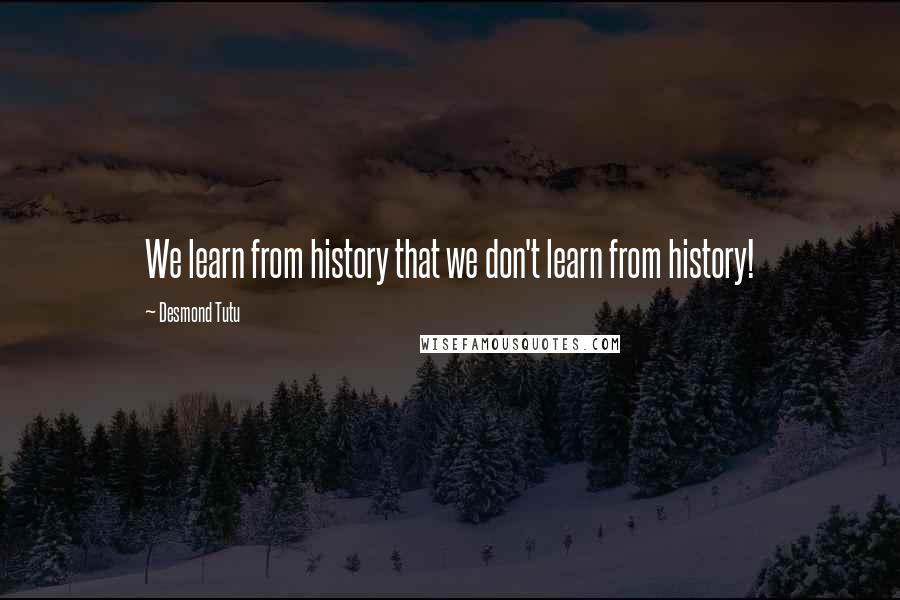 Desmond Tutu quotes: We learn from history that we don't learn from history!