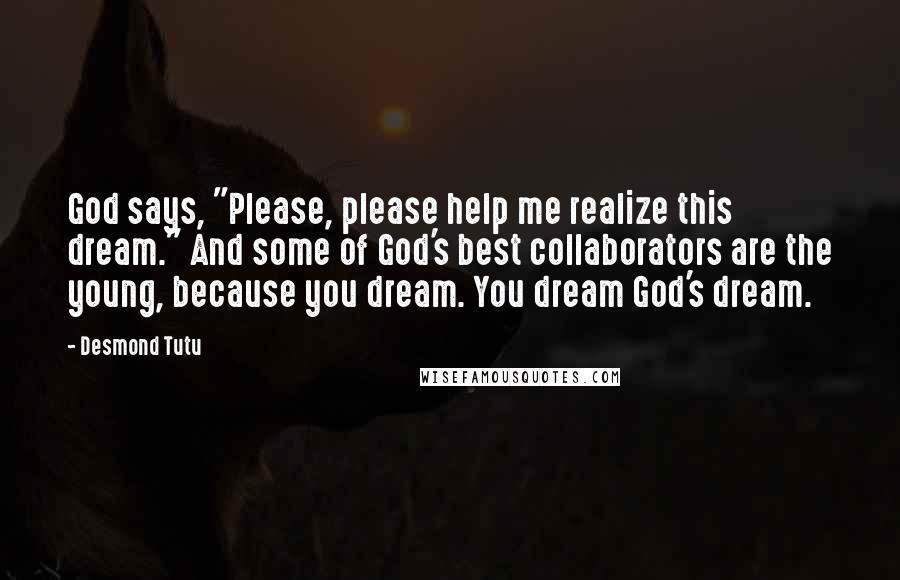 """Desmond Tutu quotes: God says, """"Please, please help me realize this dream."""" And some of God's best collaborators are the young, because you dream. You dream God's dream."""