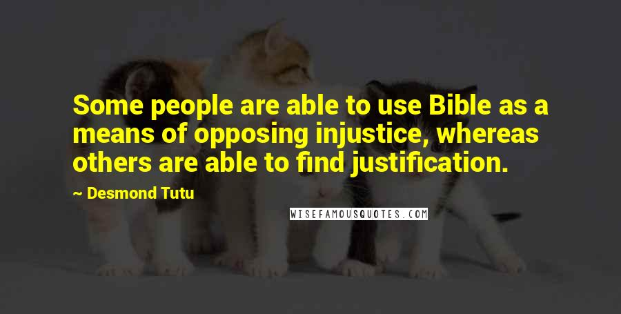 Desmond Tutu quotes: Some people are able to use Bible as a means of opposing injustice, whereas others are able to find justification.