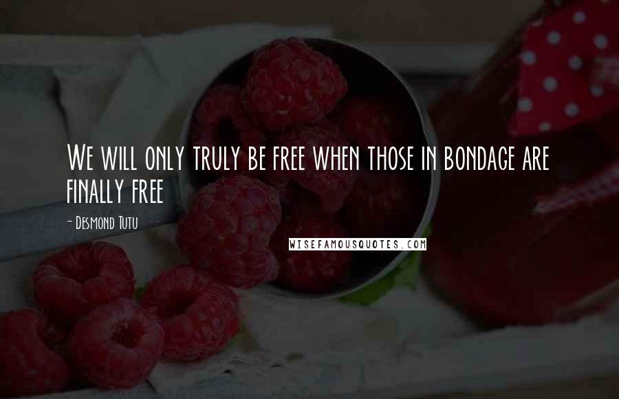 Desmond Tutu quotes: We will only truly be free when those in bondage are finally free