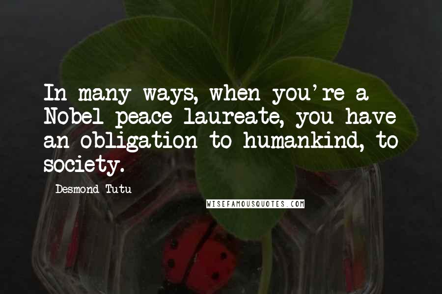 Desmond Tutu quotes: In many ways, when you're a Nobel peace laureate, you have an obligation to humankind, to society.