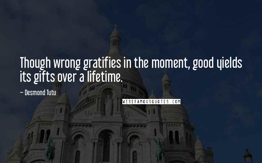 Desmond Tutu quotes: Though wrong gratifies in the moment, good yields its gifts over a lifetime.