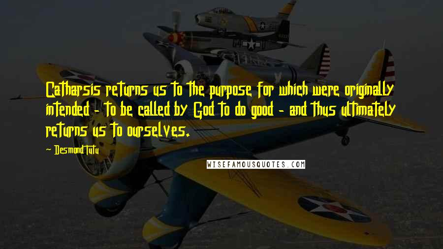 Desmond Tutu quotes: Catharsis returns us to the purpose for which were originally intended - to be called by God to do good - and thus ultimately returns us to ourselves.