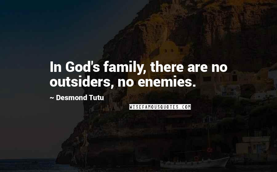 Desmond Tutu quotes: In God's family, there are no outsiders, no enemies.