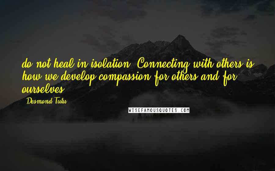Desmond Tutu quotes: do not heal in isolation. Connecting with others is how we develop compassion for others and for ourselves.