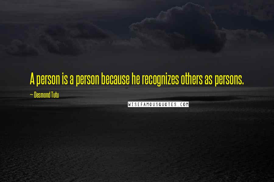 Desmond Tutu quotes: A person is a person because he recognizes others as persons.