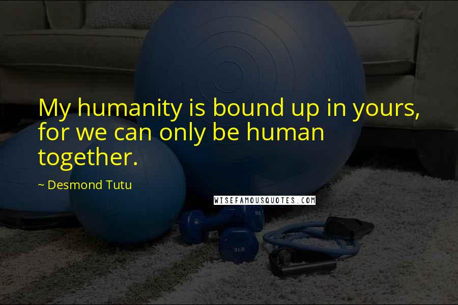 Desmond Tutu quotes: My humanity is bound up in yours, for we can only be human together.