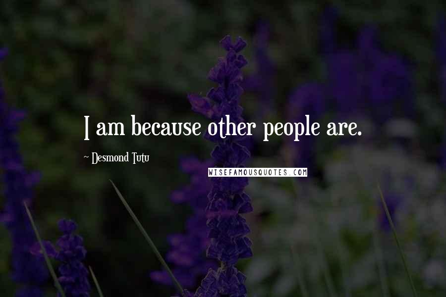 Desmond Tutu quotes: I am because other people are.