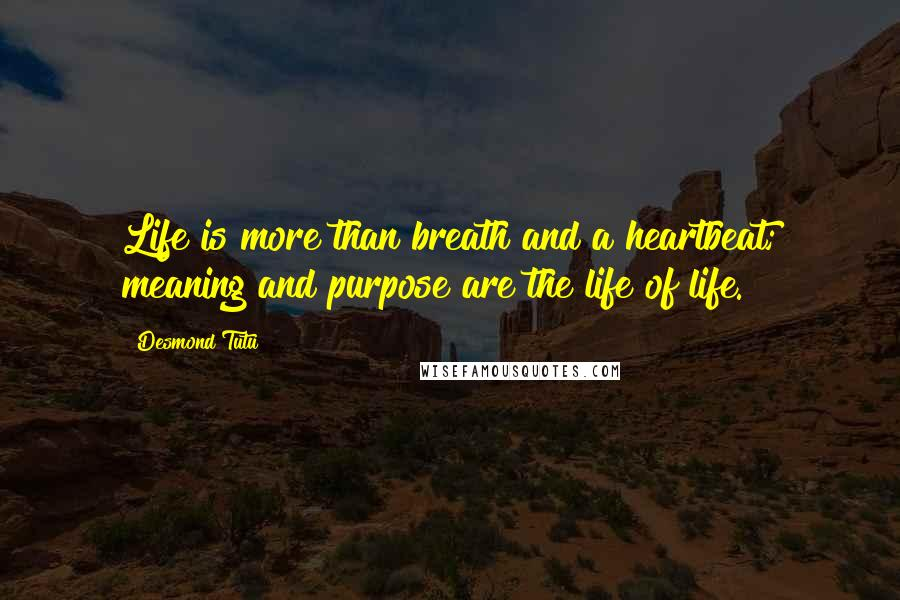 Desmond Tutu quotes: Life is more than breath and a heartbeat; meaning and purpose are the life of life.