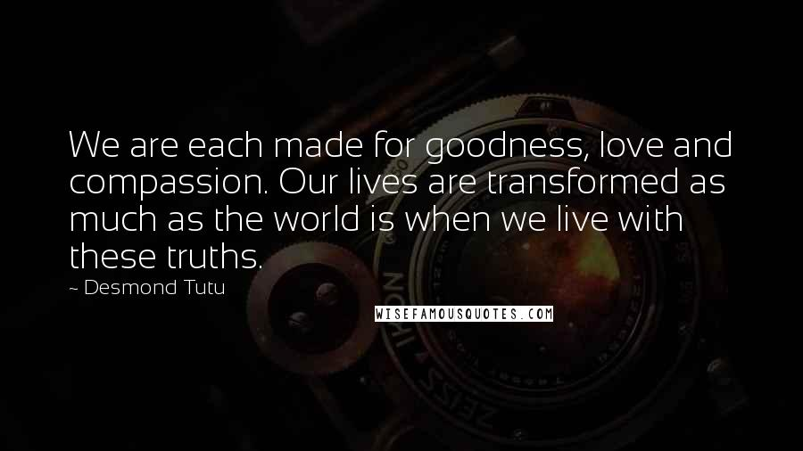 Desmond Tutu quotes: We are each made for goodness, love and compassion. Our lives are transformed as much as the world is when we live with these truths.