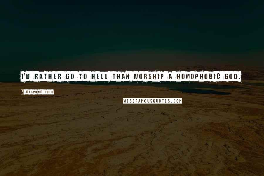 Desmond Tutu quotes: I'd rather go to hell than worship a homophobic God.