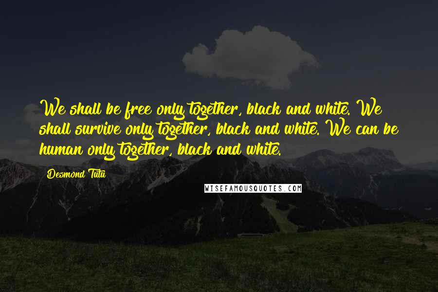 Desmond Tutu quotes: We shall be free only together, black and white. We shall survive only together, black and white. We can be human only together, black and white.
