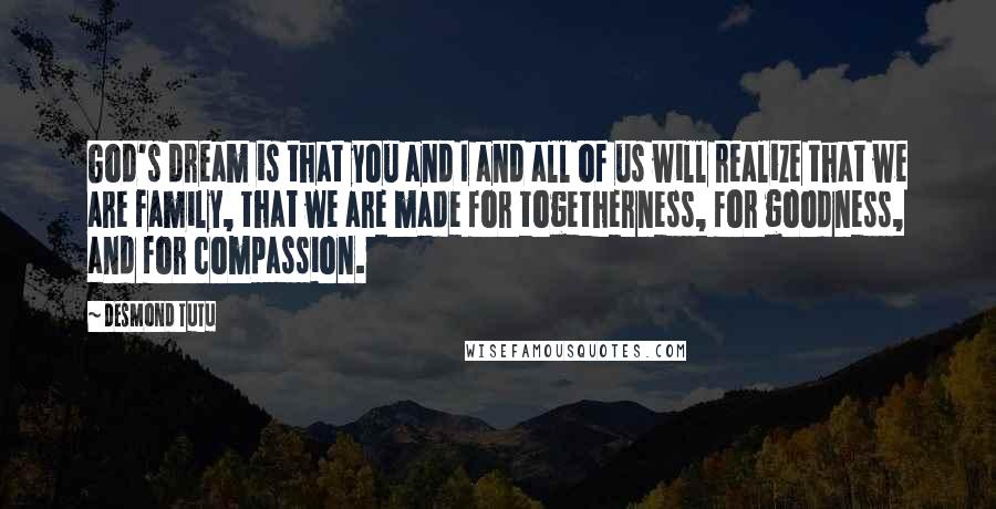 Desmond Tutu quotes: God's dream is that you and I and all of us will realize that we are family, that we are made for togetherness, for goodness, and for compassion.