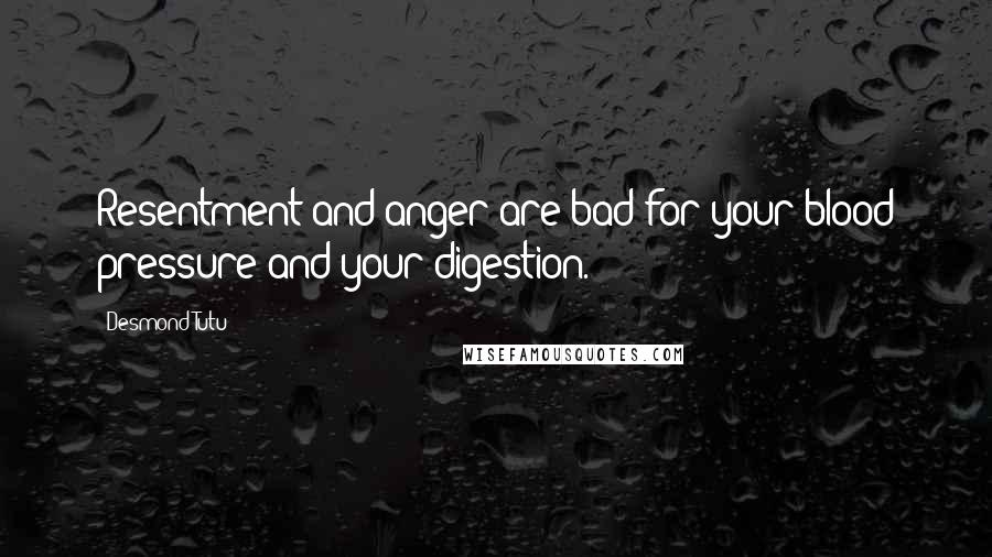 Desmond Tutu quotes: Resentment and anger are bad for your blood pressure and your digestion.