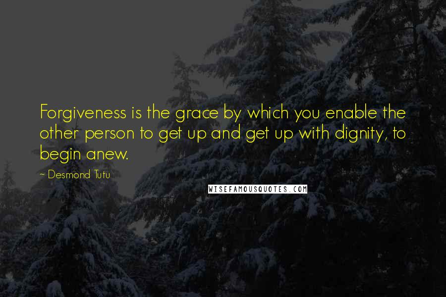 Desmond Tutu quotes: Forgiveness is the grace by which you enable the other person to get up and get up with dignity, to begin anew.