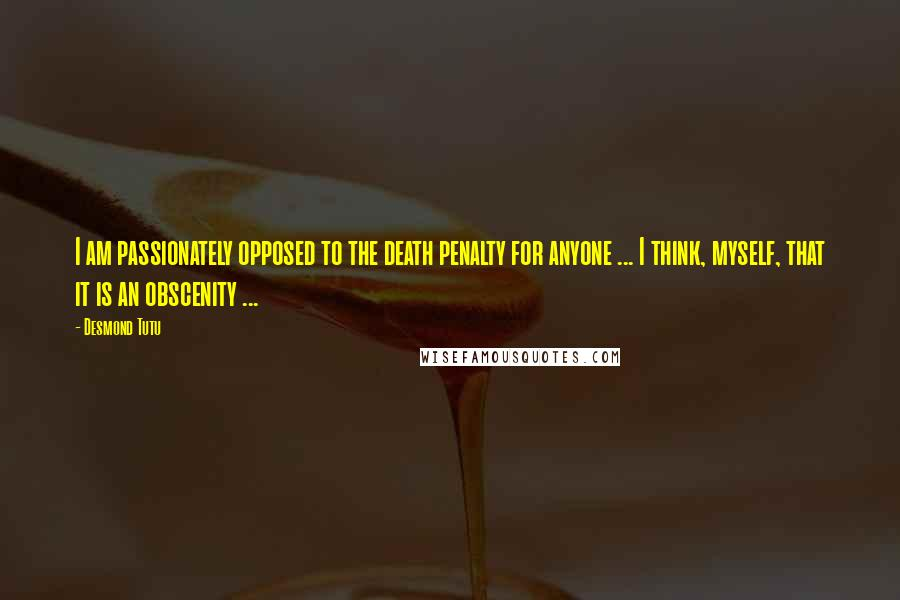 Desmond Tutu quotes: I am passionately opposed to the death penalty for anyone ... I think, myself, that it is an obscenity ...