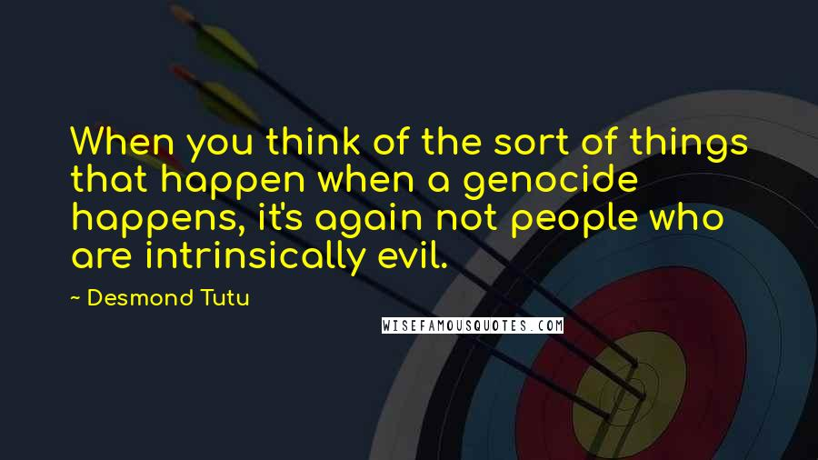 Desmond Tutu quotes: When you think of the sort of things that happen when a genocide happens, it's again not people who are intrinsically evil.