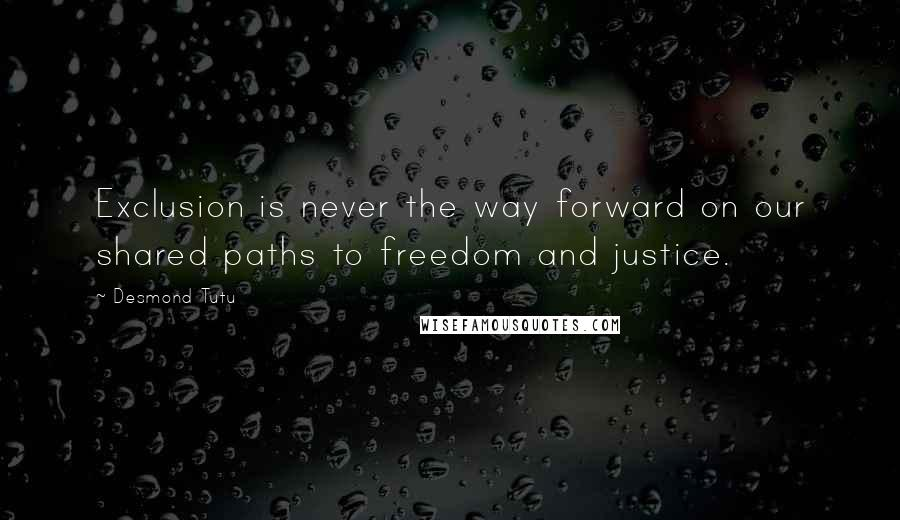 Desmond Tutu quotes: Exclusion is never the way forward on our shared paths to freedom and justice.