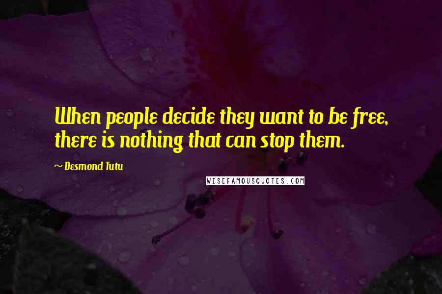Desmond Tutu quotes: When people decide they want to be free, there is nothing that can stop them.
